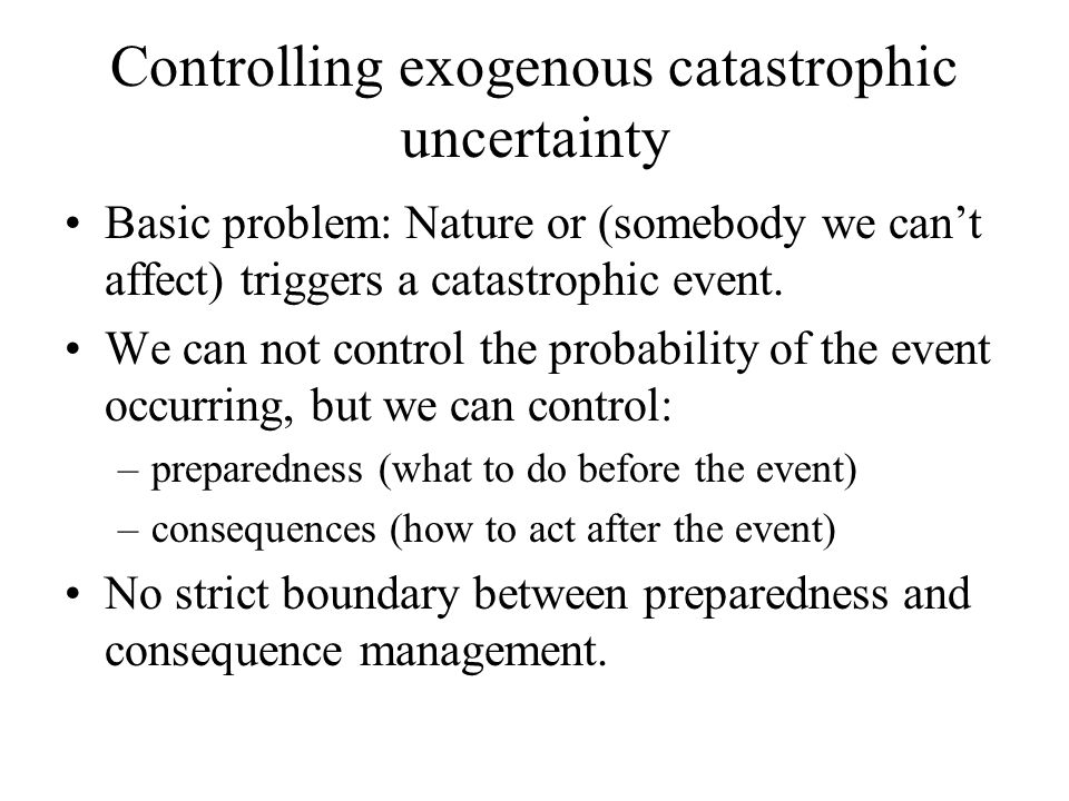 Controlling exogenous catastrophic uncertainty Basic problem: Nature or (somebody we can't affect) triggers a catastrophic event. We can not control t