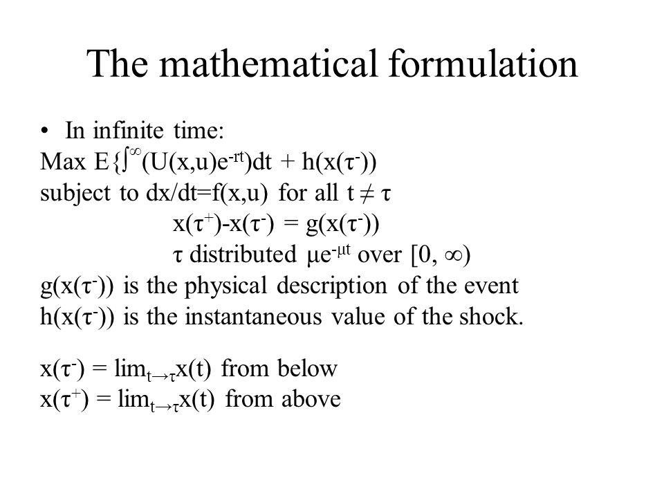 The mathematical formulation In infinite time: Max E{∫ ∞ (U(x,u)e -rt )dt + h(x(τ - )) subject to dx/dt=f(x,u) for all t ≠ τ x(τ + )-x(τ - ) = g(x(τ -