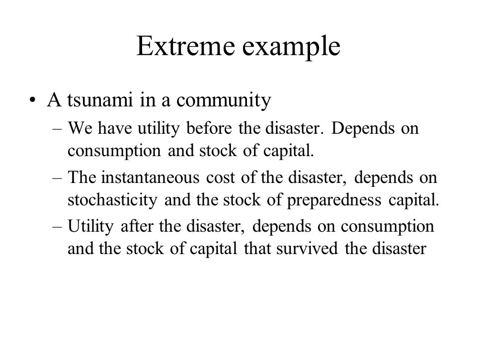 Extreme example A tsunami in a community –We have utility before the disaster. Depends on consumption and stock of capital. –The instantaneous cost of