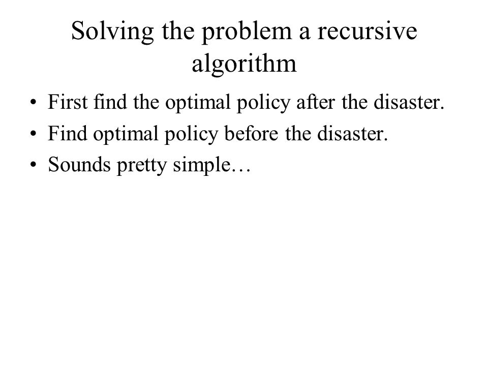 Solving the problem a recursive algorithm First find the optimal policy after the disaster. Find optimal policy before the disaster. Sounds pretty sim