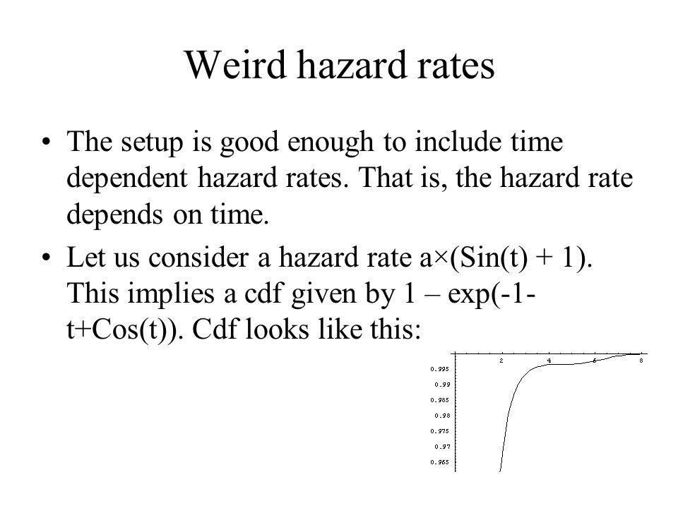 Weird hazard rates The setup is good enough to include time dependent hazard rates. That is, the hazard rate depends on time. Let us consider a hazard