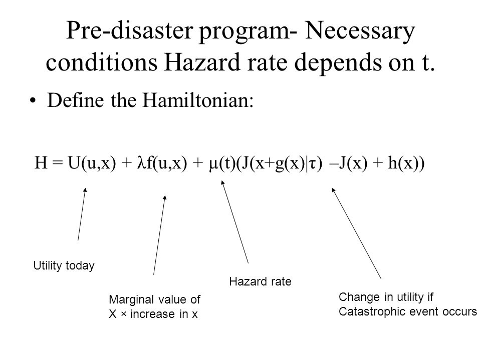 Pre-disaster program- Necessary conditions Hazard rate depends on t. Define the Hamiltonian: H = U(u,x) + λf(u,x) + µ(t)(J(x+g(x)|τ) –J(x) + h(x)) Uti