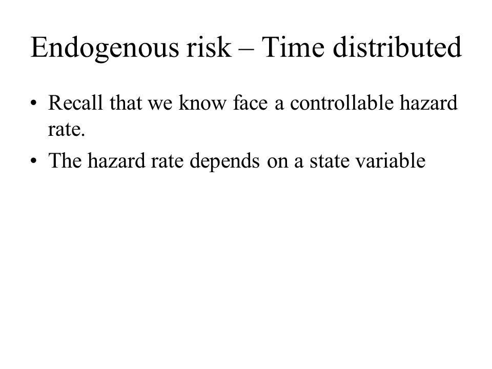 Endogenous risk – Time distributed Recall that we know face a controllable hazard rate. The hazard rate depends on a state variable