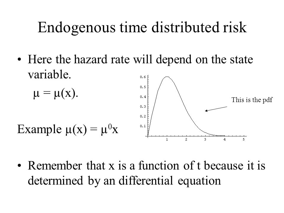 Endogenous time distributed risk Here the hazard rate will depend on the state variable. µ = µ(x). Example µ(x) = µ 0 x Remember that x is a function