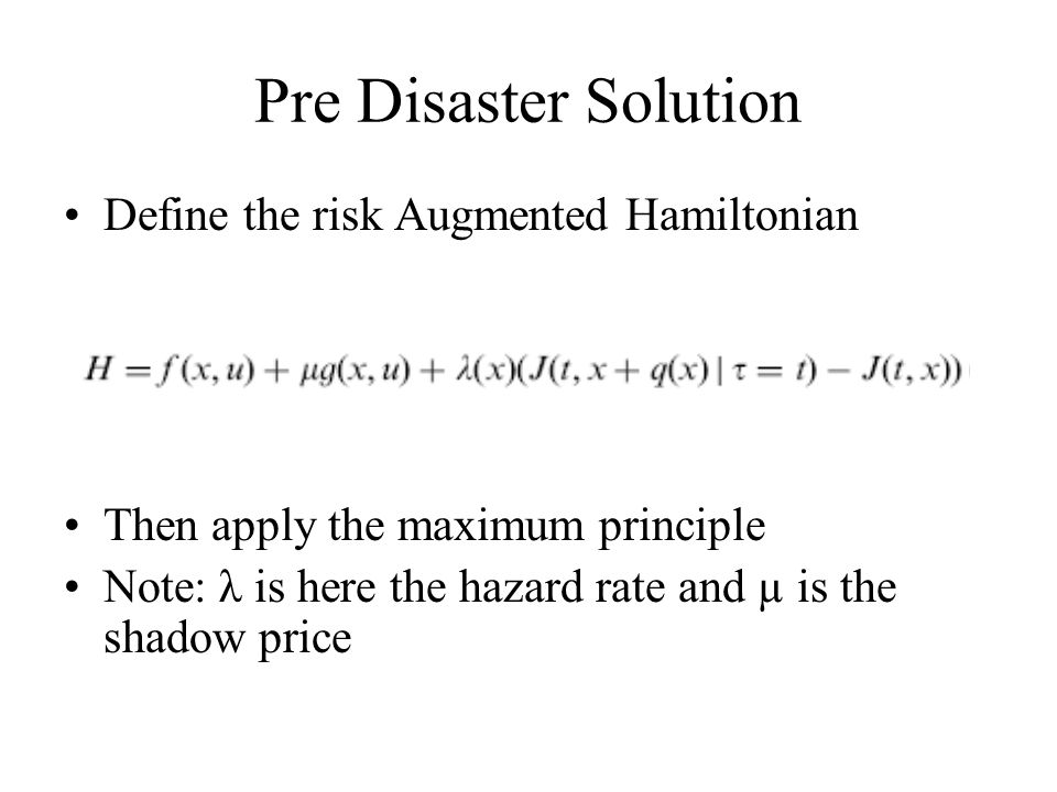 Pre Disaster Solution Define the risk Augmented Hamiltonian Then apply the maximum principle Note: λ is here the hazard rate and µ is the shadow price