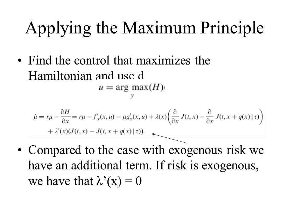 Applying the Maximum Principle Find the control that maximizes the Hamiltonian and use d Compared to the case with exogenous risk we have an additiona