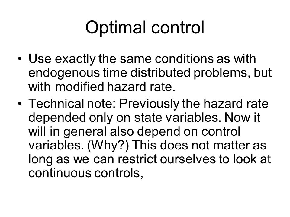 Optimal control Use exactly the same conditions as with endogenous time distributed problems, but with modified hazard rate. Technical note: Previousl
