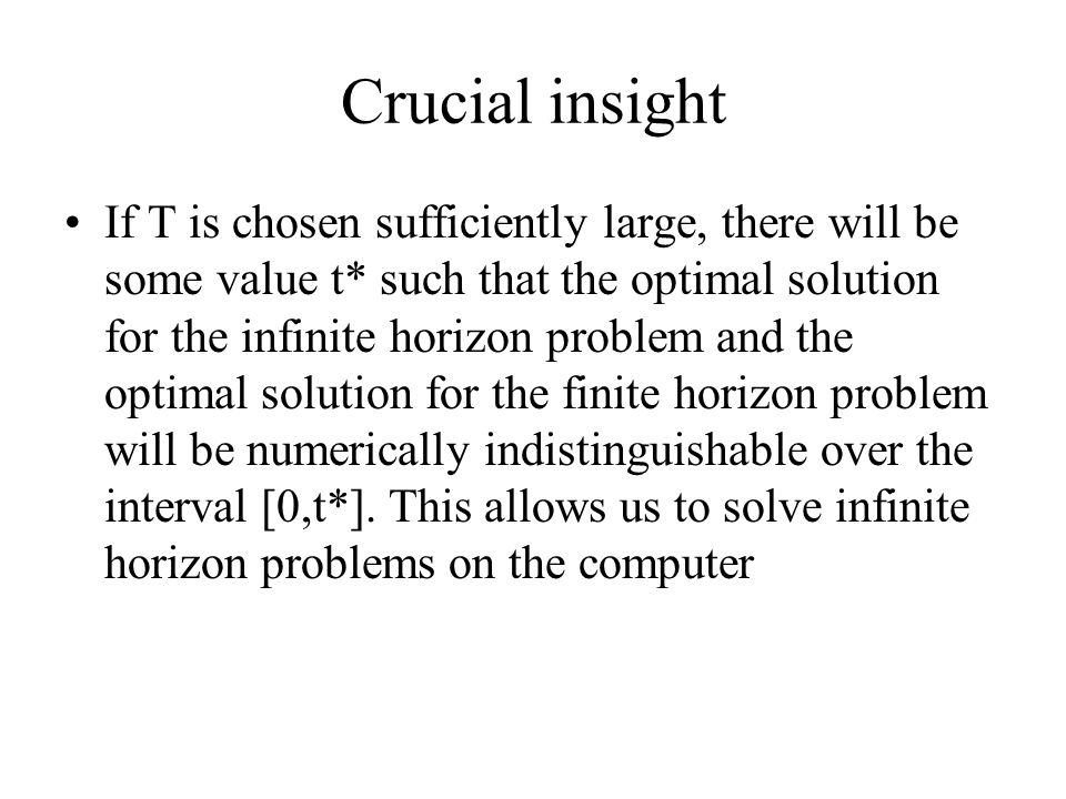 Crucial insight If T is chosen sufficiently large, there will be some value t* such that the optimal solution for the infinite horizon problem and the