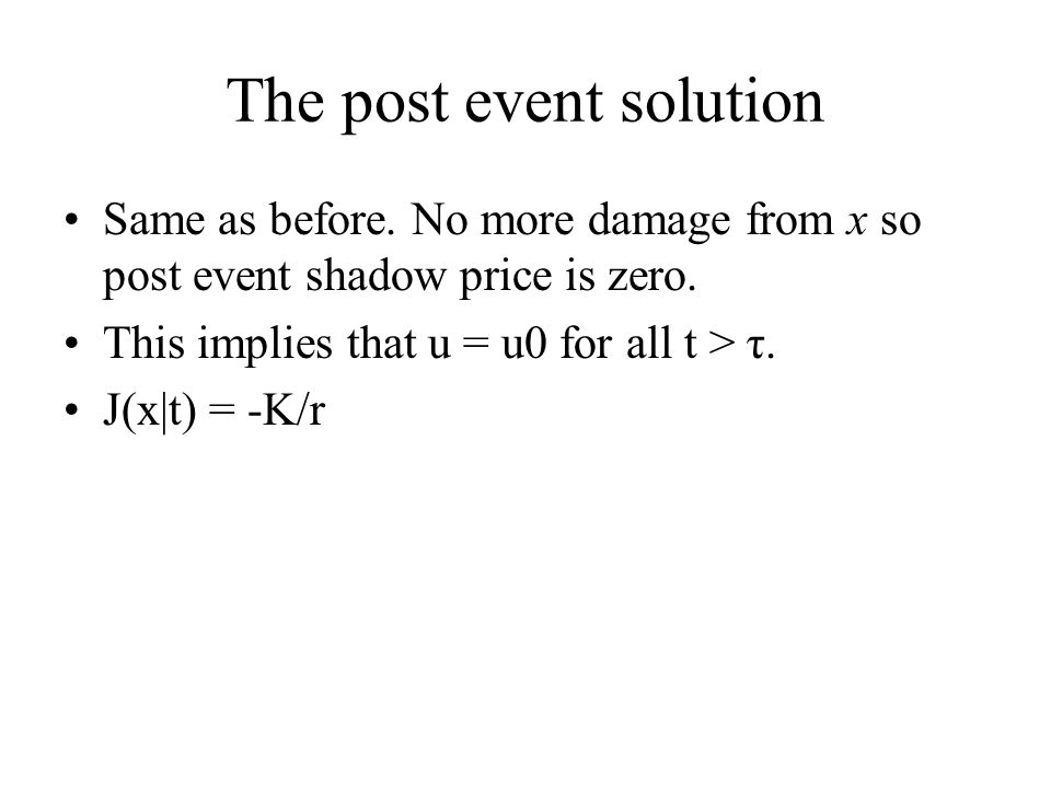 The post event solution Same as before. No more damage from x so post event shadow price is zero. This implies that u = u0 for all t > τ. J(x|t) = -K/