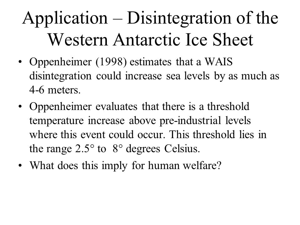 Application – Disintegration of the Western Antarctic Ice Sheet Oppenheimer (1998) estimates that a WAIS disintegration could increase sea levels by a