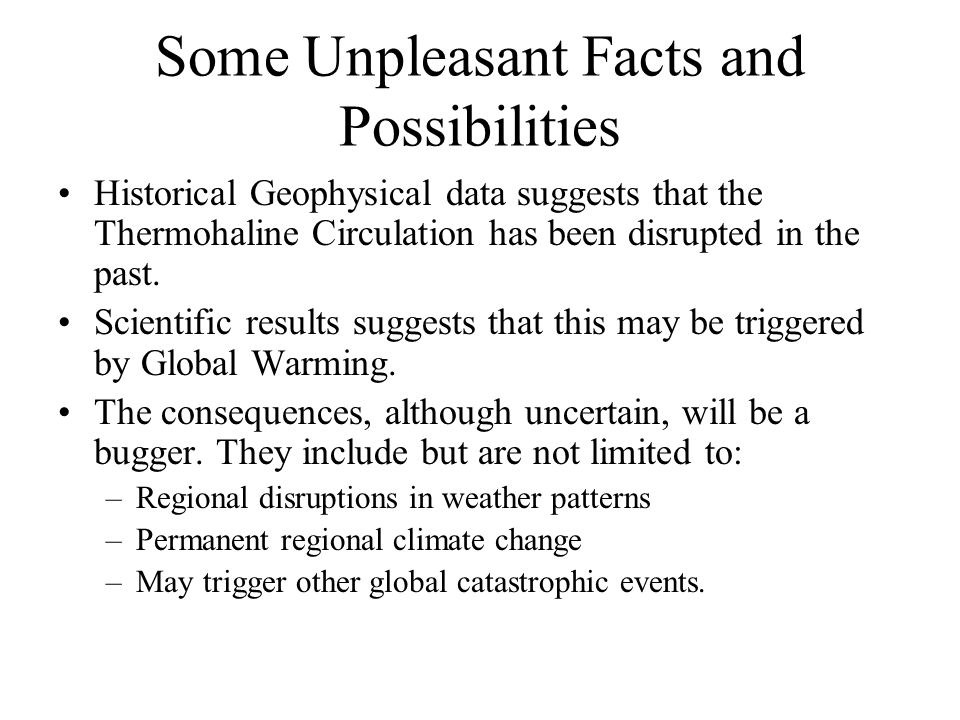 Some Unpleasant Facts and Possibilities Historical Geophysical data suggests that the Thermohaline Circulation has been disrupted in the past. Scienti