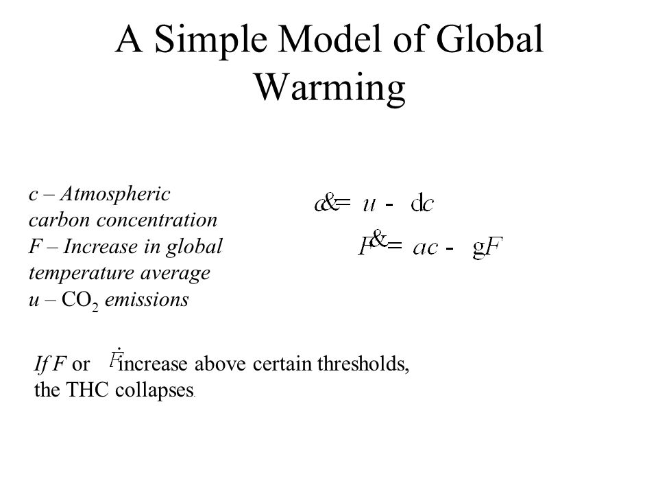 A Simple Model of Global Warming c – Atmospheric carbon concentration F – Increase in global temperature average u – CO 2 emissions If F or increase a