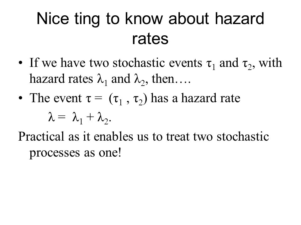 Nice ting to know about hazard rates If we have two stochastic events τ 1 and τ 2, with hazard rates λ 1 and λ 2, then…. The event τ = (τ 1, τ 2 ) has