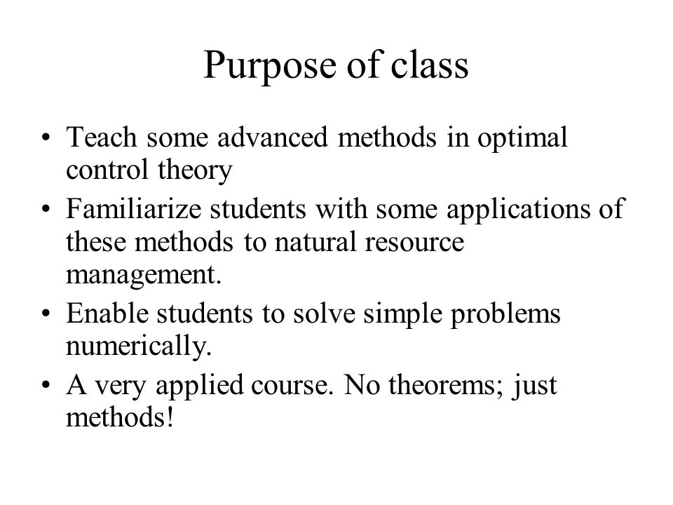 Purpose of class Teach some advanced methods in optimal control theory Familiarize students with some applications of these methods to natural resourc