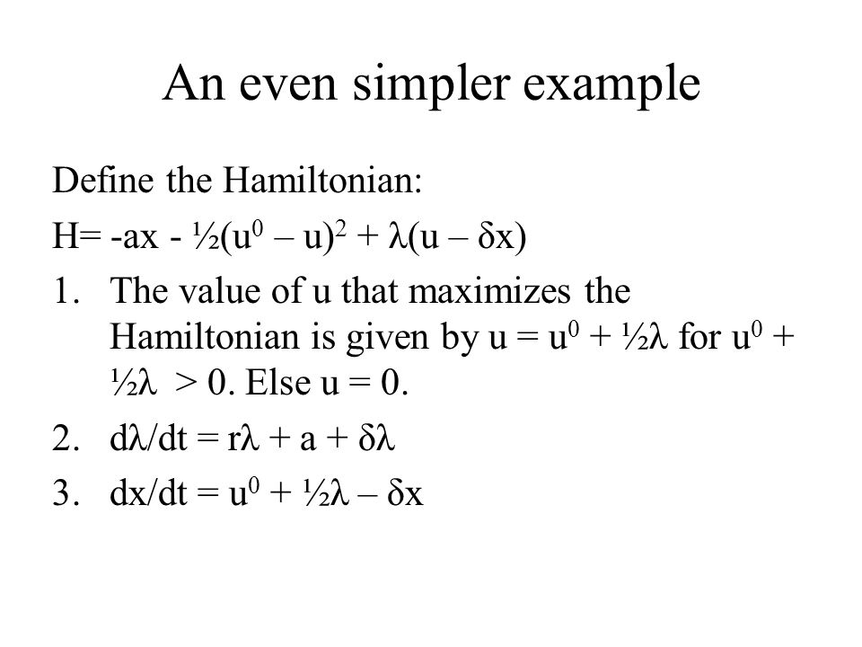 An even simpler example Define the Hamiltonian: H= -ax - ½(u 0 – u) 2 + λ(u – δx) 1.The value of u that maximizes the Hamiltonian is given by u = u 0
