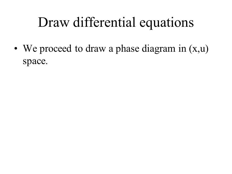 Draw differential equations We proceed to draw a phase diagram in (x,u) space.