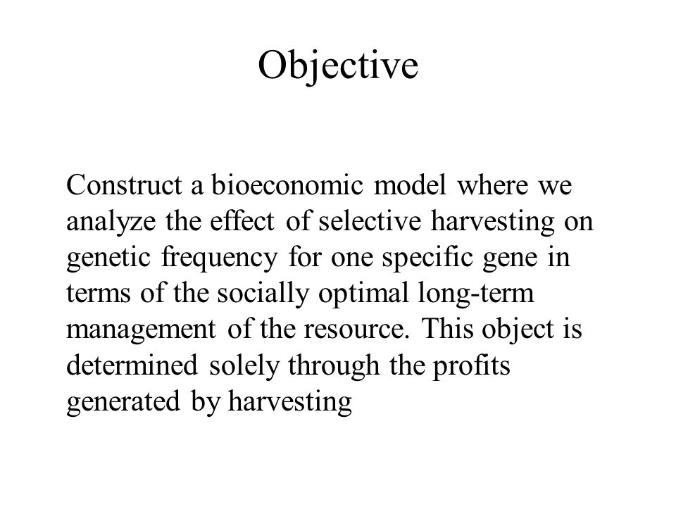 Objective Construct a bioeconomic model where we analyze the effect of selective harvesting on genetic frequency for one specific gene in terms of the
