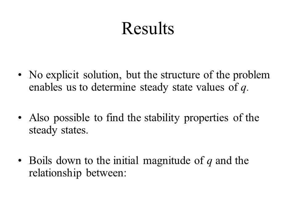 Results No explicit solution, but the structure of the problem enables us to determine steady state values of q. Also possible to find the stability p