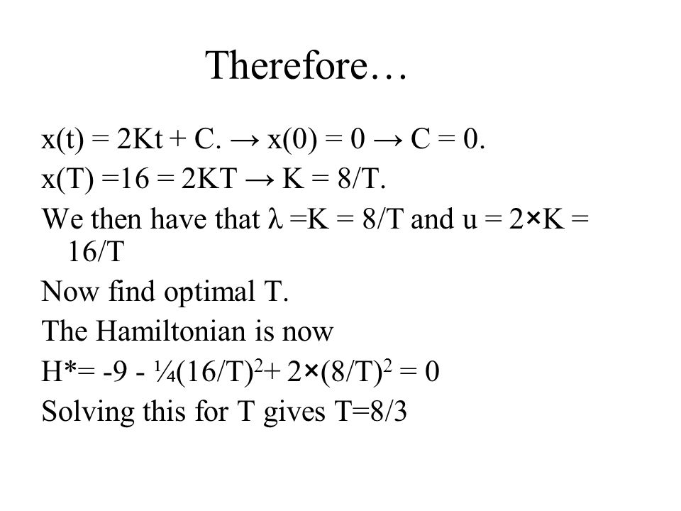 Therefore… x(t) = 2Kt + C. → x(0) = 0 → C = 0. x(T) =16 = 2KT → K = 8/T. We then have that λ =K = 8/T and u = 2×K = 16/T Now find optimal T. The Hamil