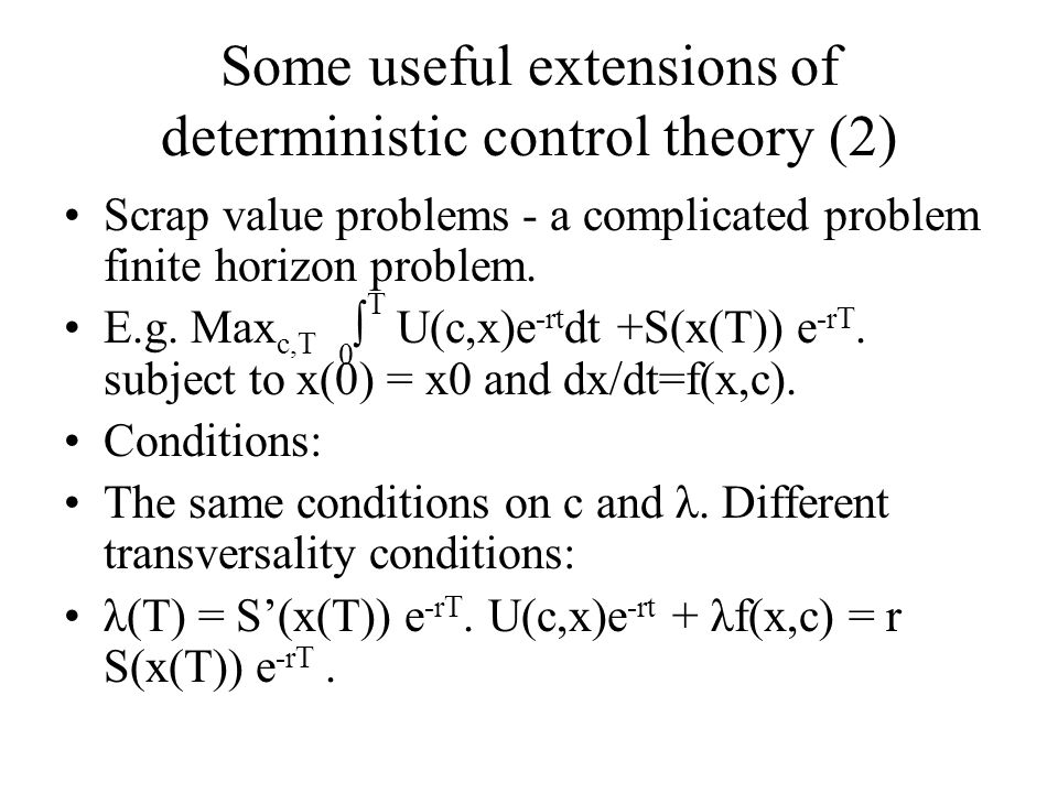 Some useful extensions of deterministic control theory (2) Scrap value problems - a complicated problem finite horizon problem. E.g. Max c,T 0 ∫ T U(c