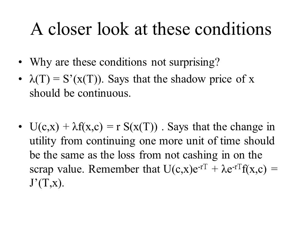 A closer look at these conditions Why are these conditions not surprising? λ(T) = S'(x(T)). Says that the shadow price of x should be continuous. U(c,