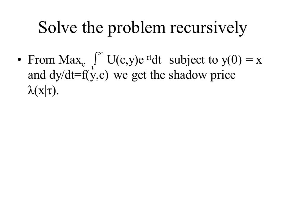 Solve the problem recursively From Max c τ ∫ ∞ U(c,y)e -rt dt subject to y(0) = x and dy/dt=f(y,c) we get the shadow price λ(x|τ).