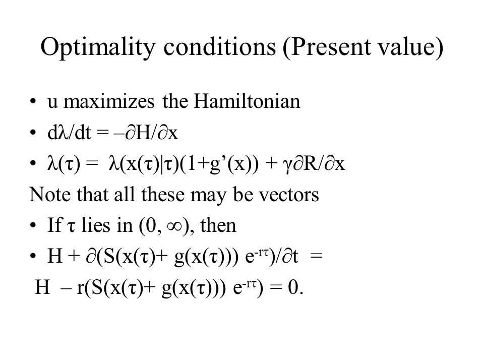 Optimality conditions (Present value) u maximizes the Hamiltonian dλ/dt = –∂H/∂x λ(τ) = λ(x(τ)|τ)(1+g'(x)) + γ∂R/∂x Note that all these may be vectors