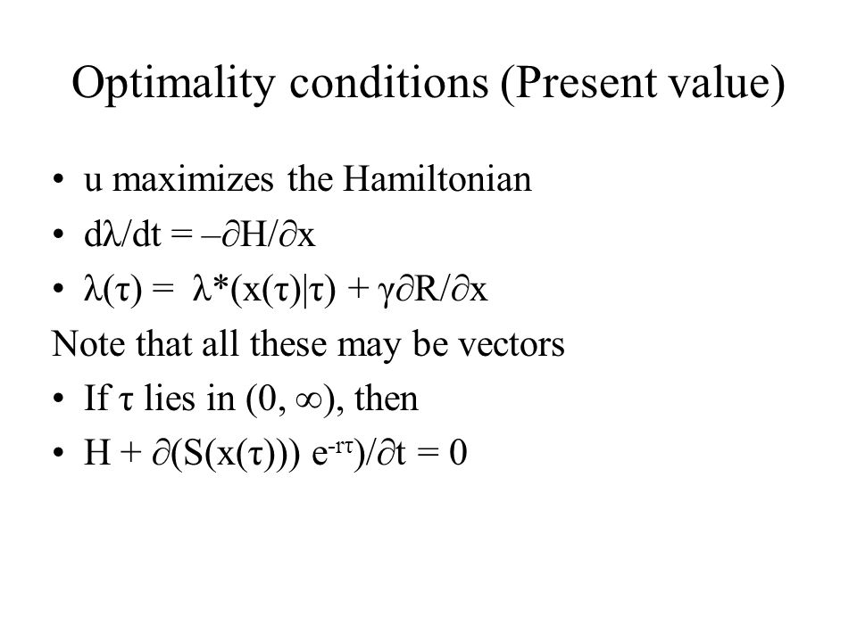 Optimality conditions (Present value) u maximizes the Hamiltonian dλ/dt = –∂H/∂x λ(τ) = λ*(x(τ)|τ) + γ∂R/∂x Note that all these may be vectors If τ li