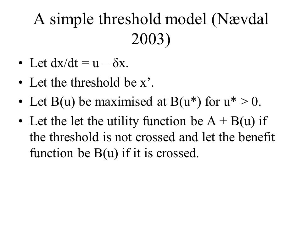 A simple threshold model (Nævdal 2003) Let dx/dt = u – δx. Let the threshold be x'. Let B(u) be maximised at B(u*) for u* > 0. Let the let the utility
