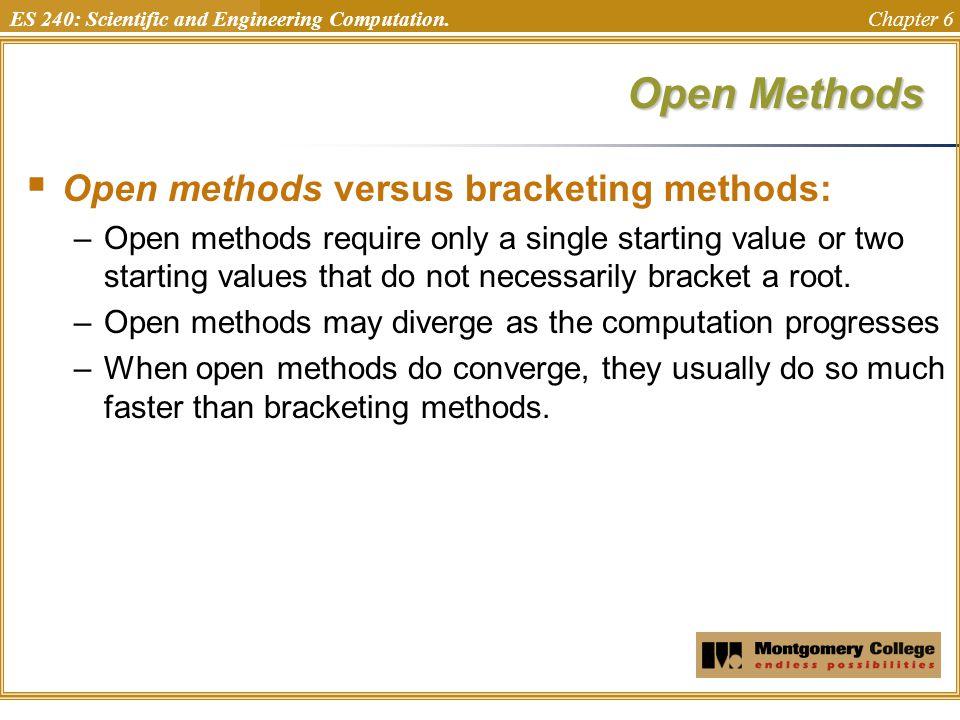 ES 240: Scientific and Engineering Computation. Chapter 6 Open Methods  Open methods versus bracketing methods: –Open methods require only a single s