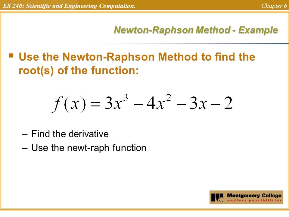 ES 240: Scientific and Engineering Computation. Chapter 6 Newton-Raphson Method - Example  Use the Newton-Raphson Method to find the root(s) of the f