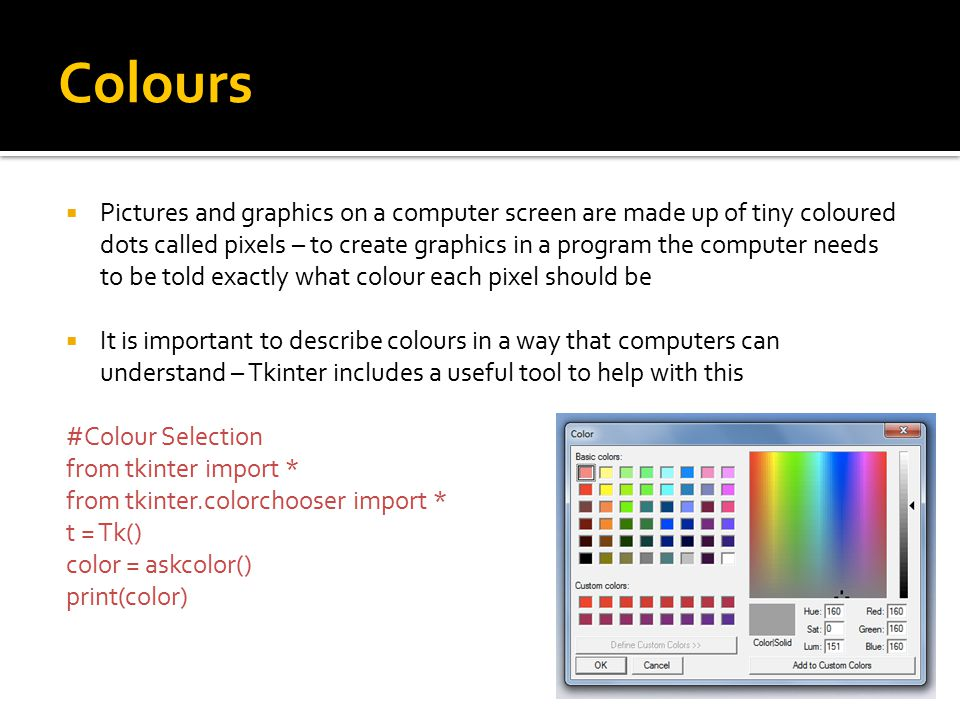 Colours  Pictures and graphics on a computer screen are made up of tiny coloured dots called pixels – to create graphics in a program the computer needs to be told exactly what colour each pixel should be  It is important to describe colours in a way that computers can understand – Tkinter includes a useful tool to help with this #Colour Selection from tkinter import * from tkinter.colorchooser import * t = Tk() color = askcolor() print(color)