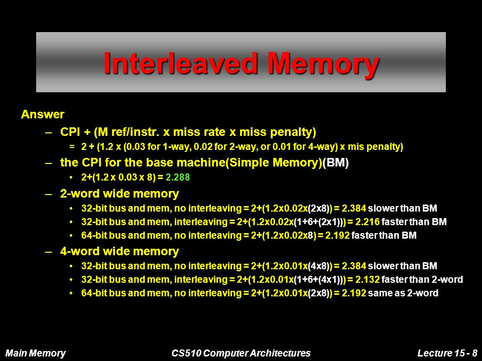 Main MemoryCS510 Computer ArchitecturesLecture 15 - 8 Interleaved Memory Answer –CPI + (M ref/instr. x miss rate x miss penalty) =2 + (1.2 x (0.03 for