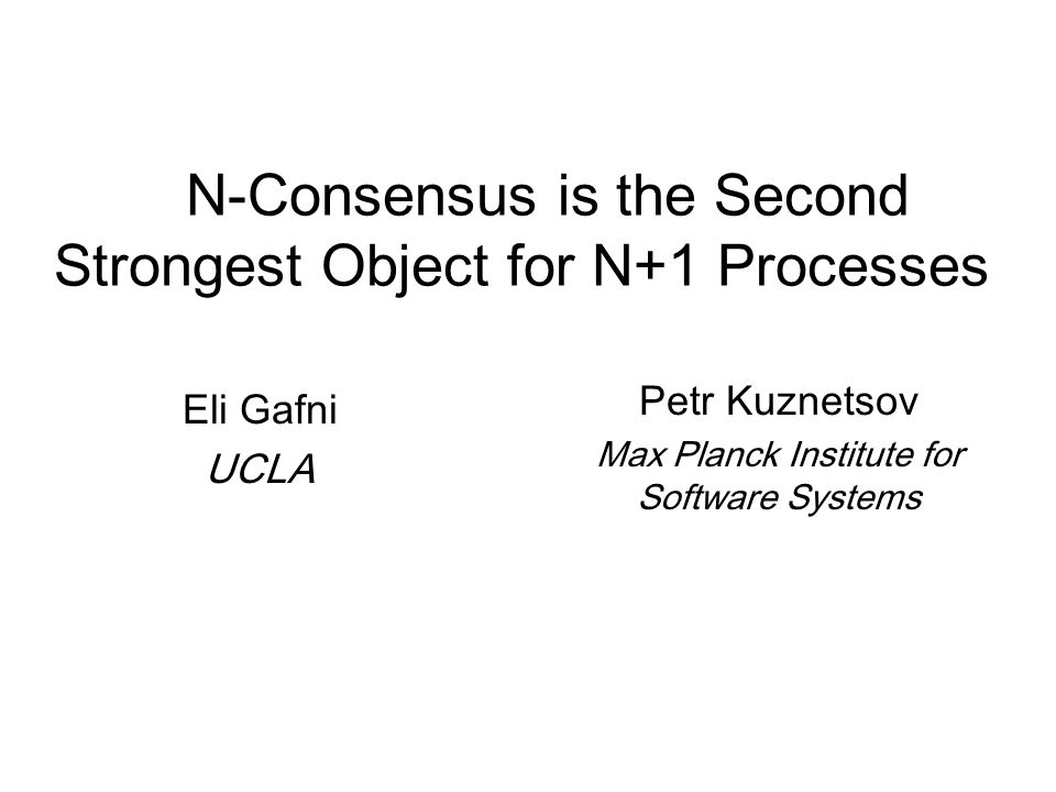 N-Consensus is the Second Strongest Object for N+1 Processes Eli Gafni UCLA Petr Kuznetsov Max Planck Institute for Software Systems