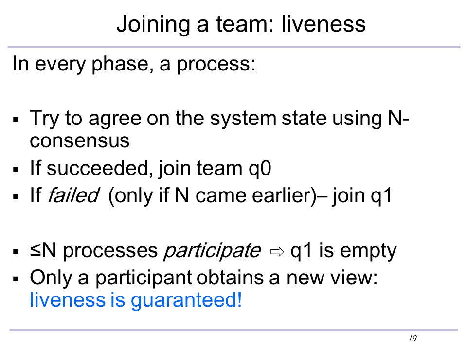 19 Joining a team: liveness In every phase, a process:  Try to agree on the system state using N- consensus  If succeeded, join team q0  If failed (only if N came earlier)– join q1  ≤N processes participate ⇨ q1 is empty  Only a participant obtains a new view: liveness is guaranteed!