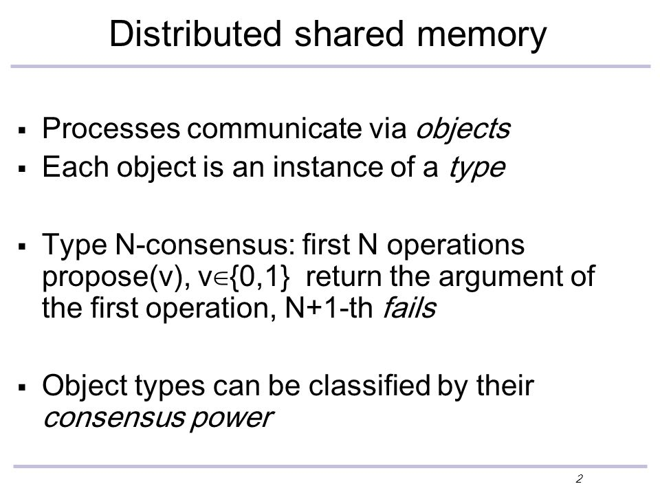 2 Distributed shared memory  Processes communicate via objects  Each object is an instance of a type  Type N-consensus: first N operations propose(v), v∈{0,1} return the argument of the first operation, N+1-th fails  Object types can be classified by their consensus power