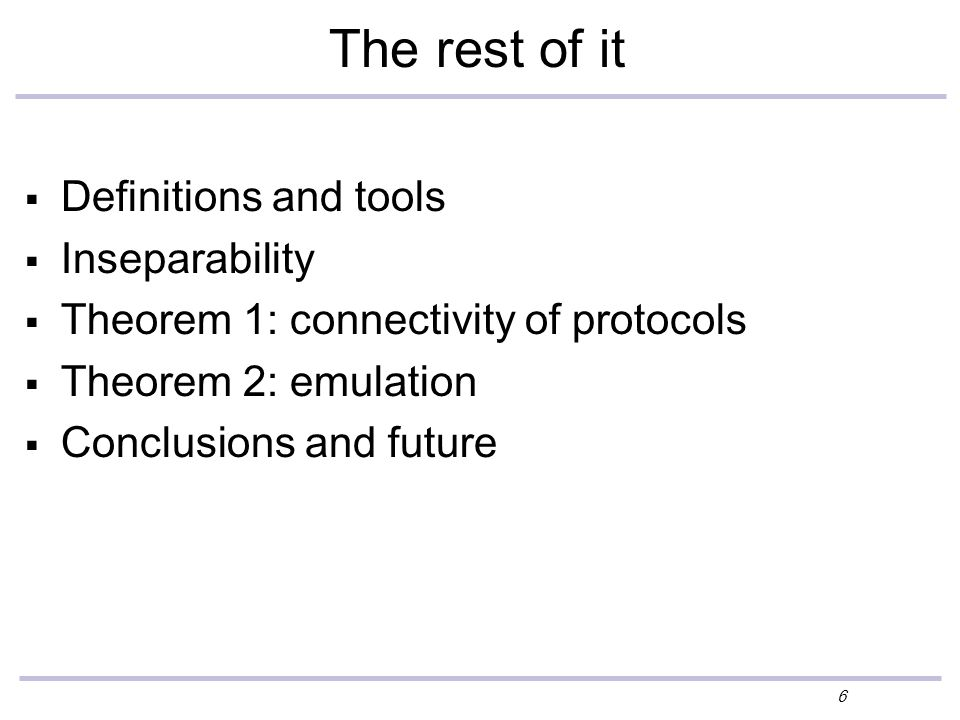 6 The rest of it  Definitions and tools  Inseparability  Theorem 1: connectivity of protocols  Theorem 2: emulation  Conclusions and future