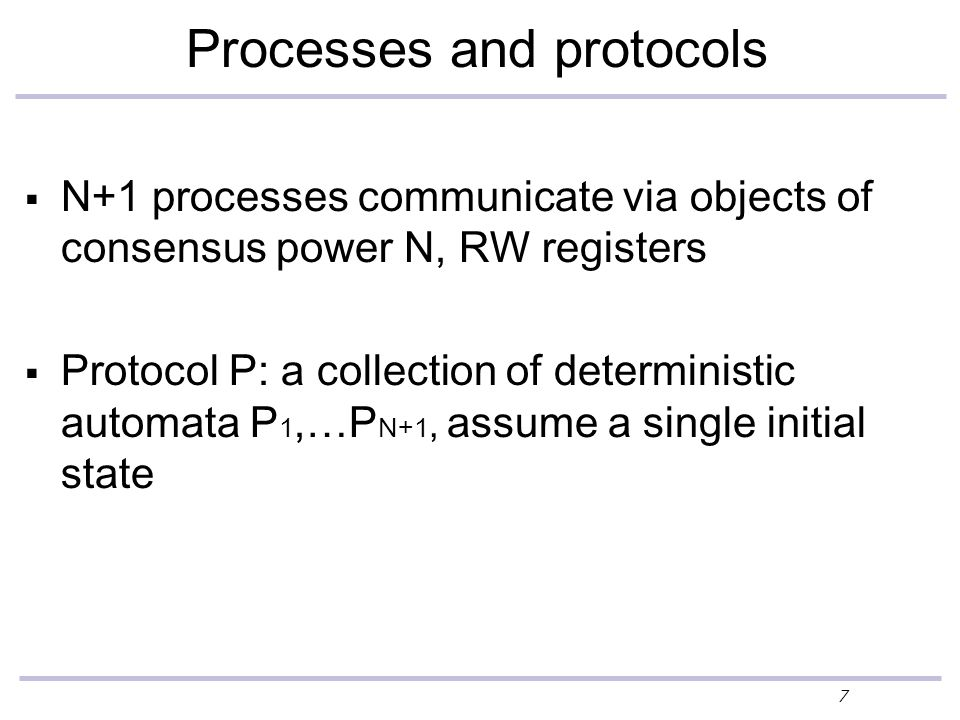 7 Processes and protocols  N+1 processes communicate via objects of consensus power N, RW registers  Protocol P: a collection of deterministic automata P 1,…P N+1, assume a single initial state