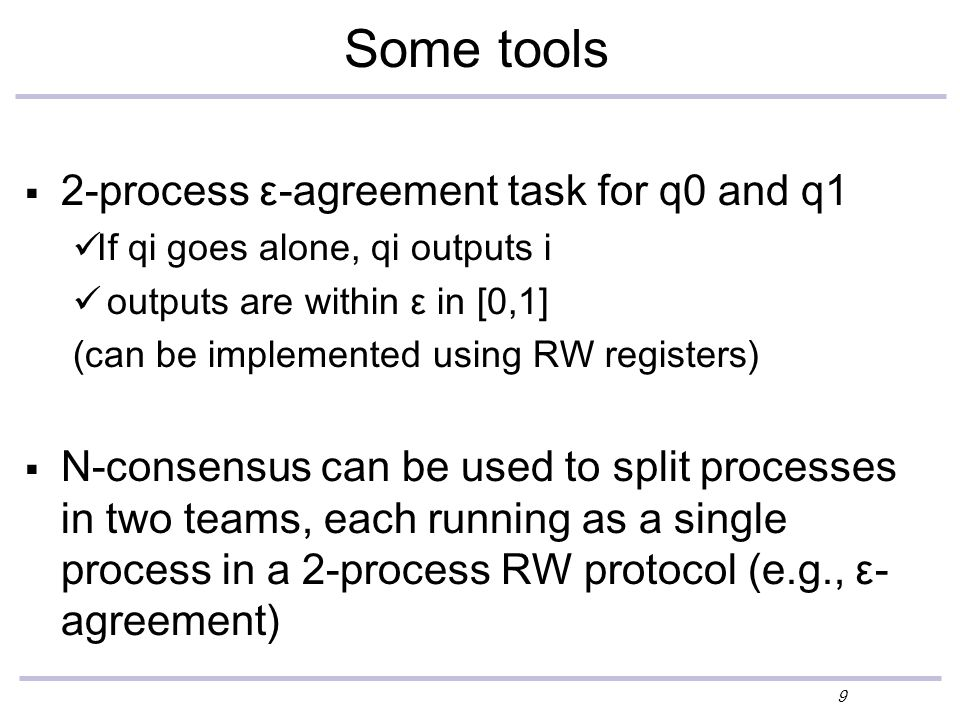 9 Some tools  2-process ε-agreement task for q0 and q1 If qi goes alone, qi outputs i outputs are within ε in [0,1] (can be implemented using RW registers)  N-consensus can be used to split processes in two teams, each running as a single process in a 2-process RW protocol (e.g., ε- agreement)