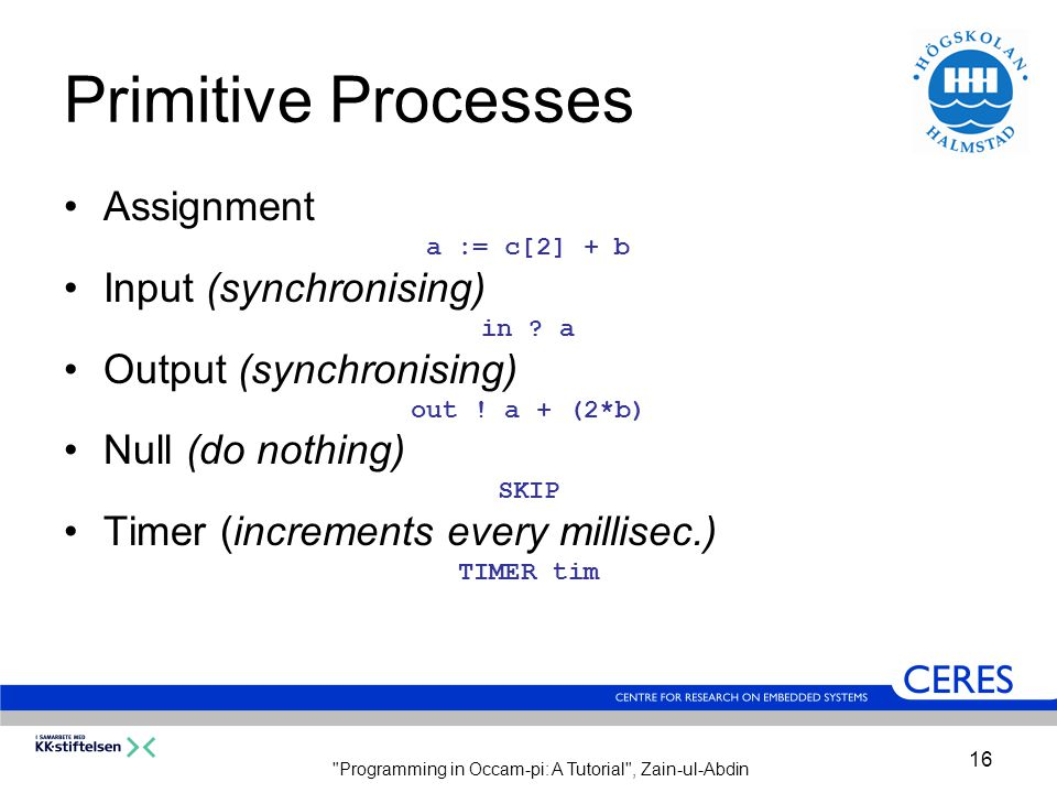 Programming in Occam-pi: A Tutorial , Zain-ul-Abdin 16 Primitive Processes Assignment a := c[2] + b Input (synchronising) in .