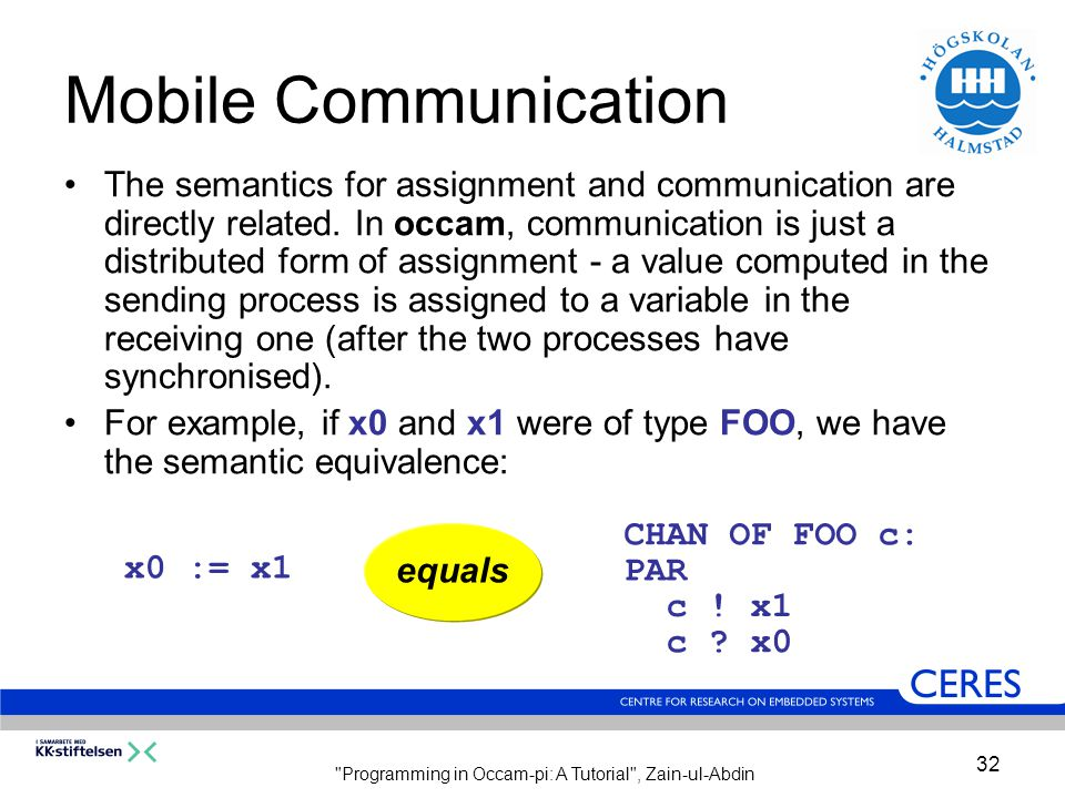 Programming in Occam-pi: A Tutorial , Zain-ul-Abdin 32 Mobile Communication The semantics for assignment and communication are directly related.