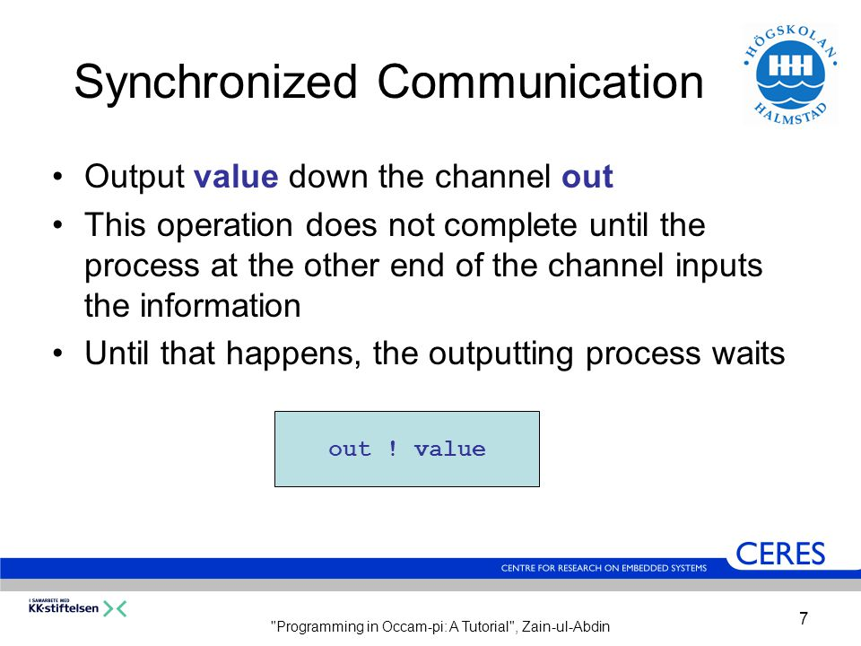 Programming in Occam-pi: A Tutorial , Zain-ul-Abdin 7 Synchronized Communication Output value down the channel out This operation does not complete until the process at the other end of the channel inputs the information Until that happens, the outputting process waits out .