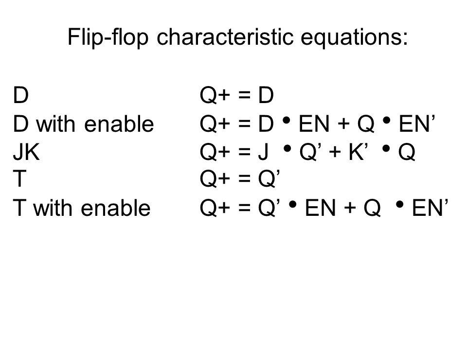 Flip-flop characteristic equations: DQ+ = D D with enableQ+ = D  EN + Q  EN' JKQ+ = J  Q' + K'  Q TQ+ = Q' T with enableQ+ = Q'  EN + Q  EN'