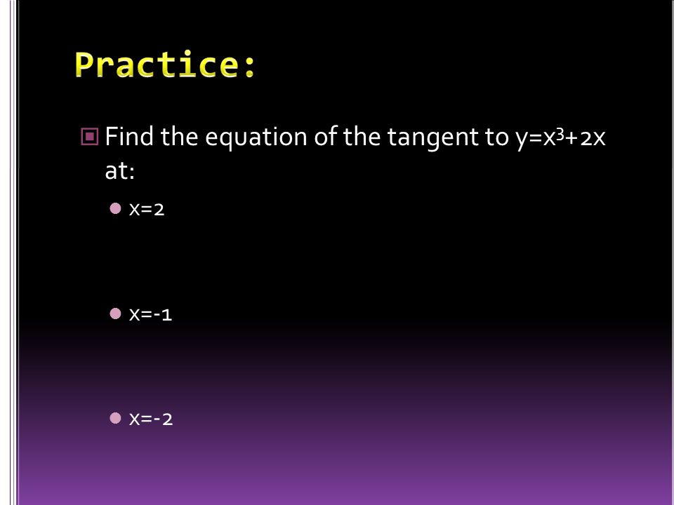 Find the equation of the tangent to y=x 3 +2x at: x=2 x=-1 x=-2