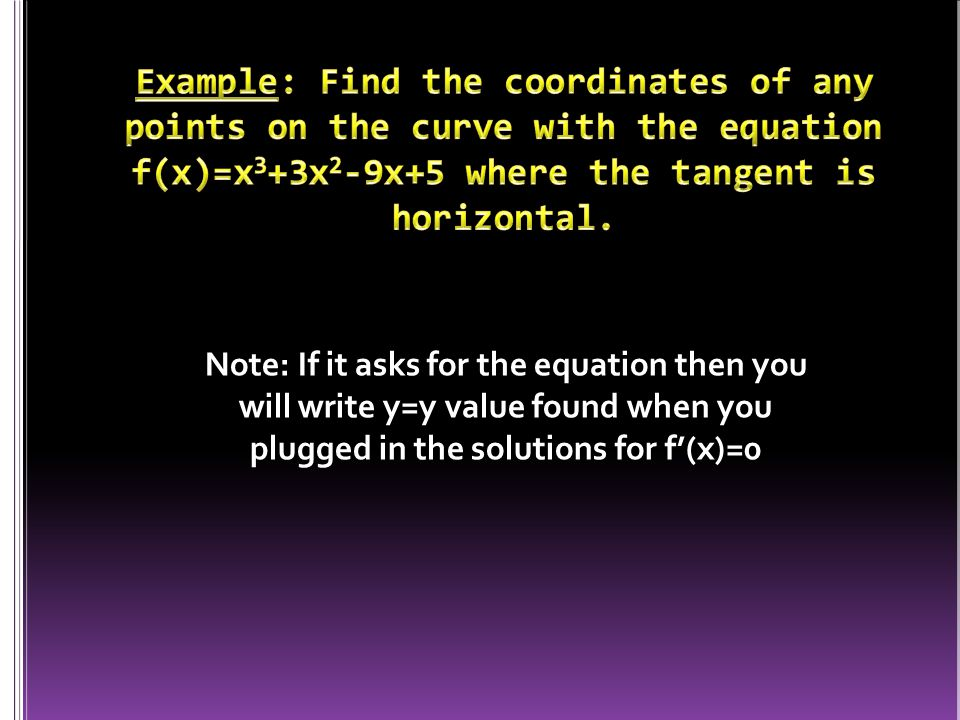 Note: If it asks for the equation then you will write y=y value found when you plugged in the solutions for f'(x)=0