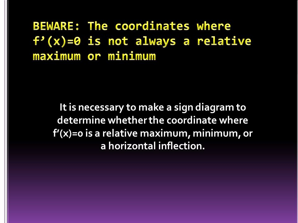 It is necessary to make a sign diagram to determine whether the coordinate where f'(x)=0 is a relative maximum, minimum, or a horizontal inflection.