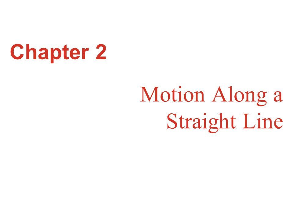 Goals for Chapter 2 To study motion along a straight line To define and differentiate average and instantaneous linear velocity To define and differentiate average and instantaneous linear acceleration To explore applications of straight-line motion with constant acceleration To examine freely falling bodies To consider straight-line motion with varying acceleration