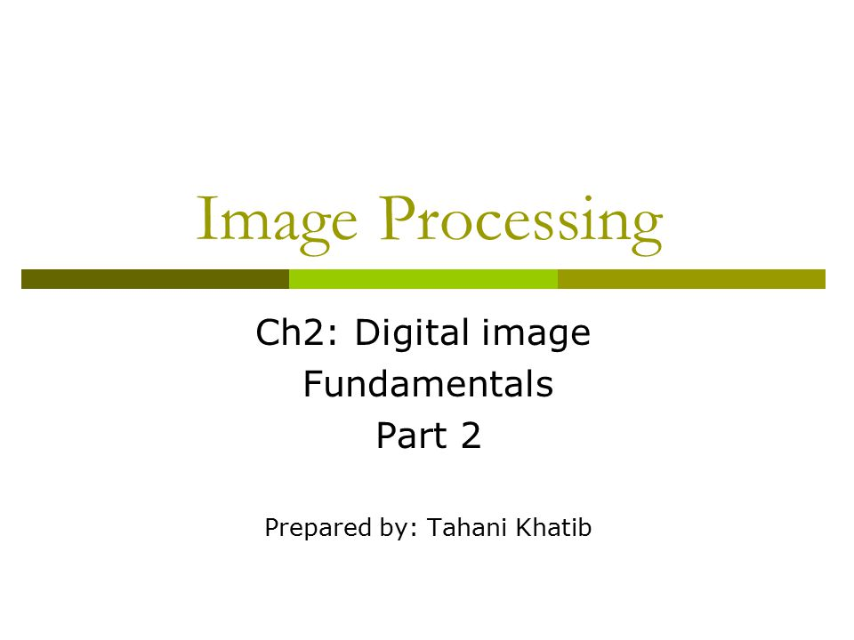 Image Processing Ch2: Digital image Fundamentals Part 2 Prepared by: Tahani Khatib