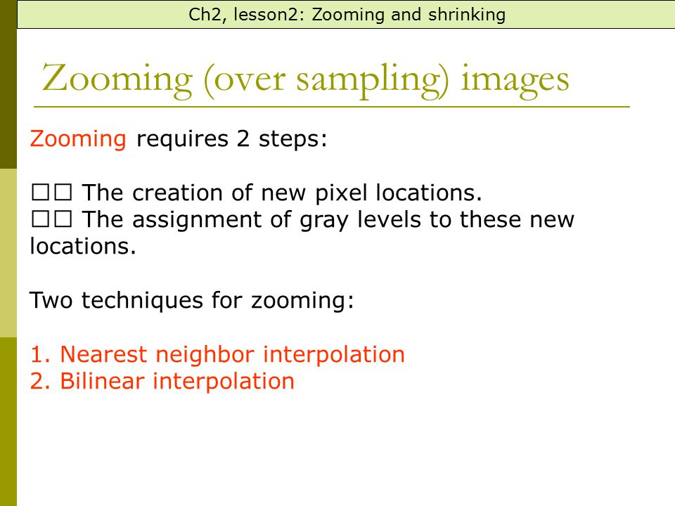 Zooming (over sampling) images Ch2, lesson2: Zooming and shrinking Zooming requires 2 steps: The creation of new pixel locations. The assignment of gr