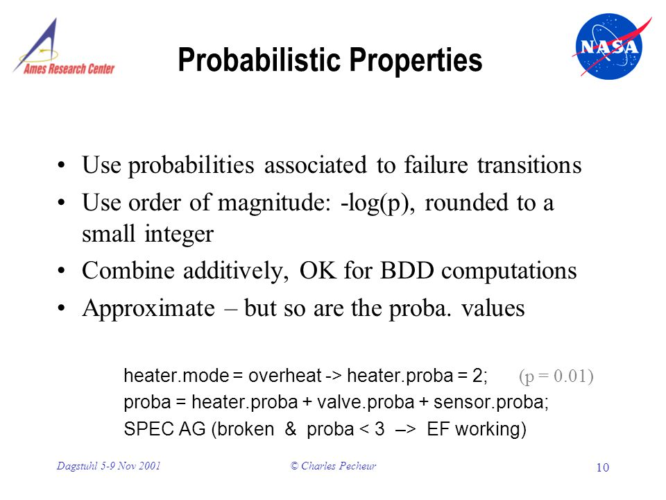© Charles Pecheur 10 Dagstuhl 5-9 Nov 2001 Probabilistic Properties Use probabilities associated to failure transitions Use order of magnitude: -log(p), rounded to a small integer Combine additively, OK for BDD computations Approximate – but so are the proba.